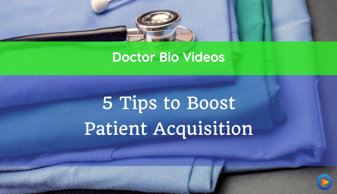 Doctor Bio Videos: 5 Tips to Boost Patient Acquisition