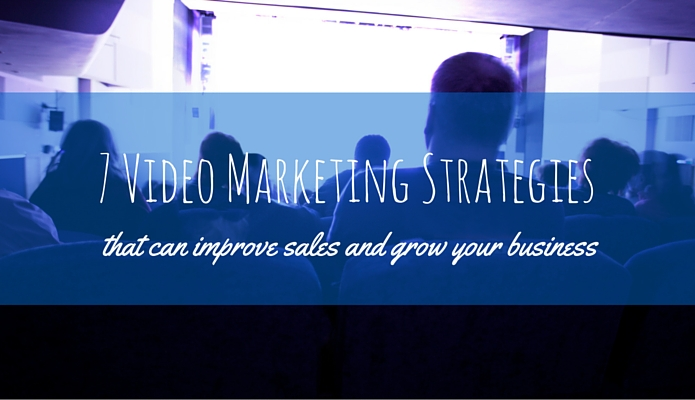 7 Video Marketing Strategies That Can Improve Sales and Grow Your Business