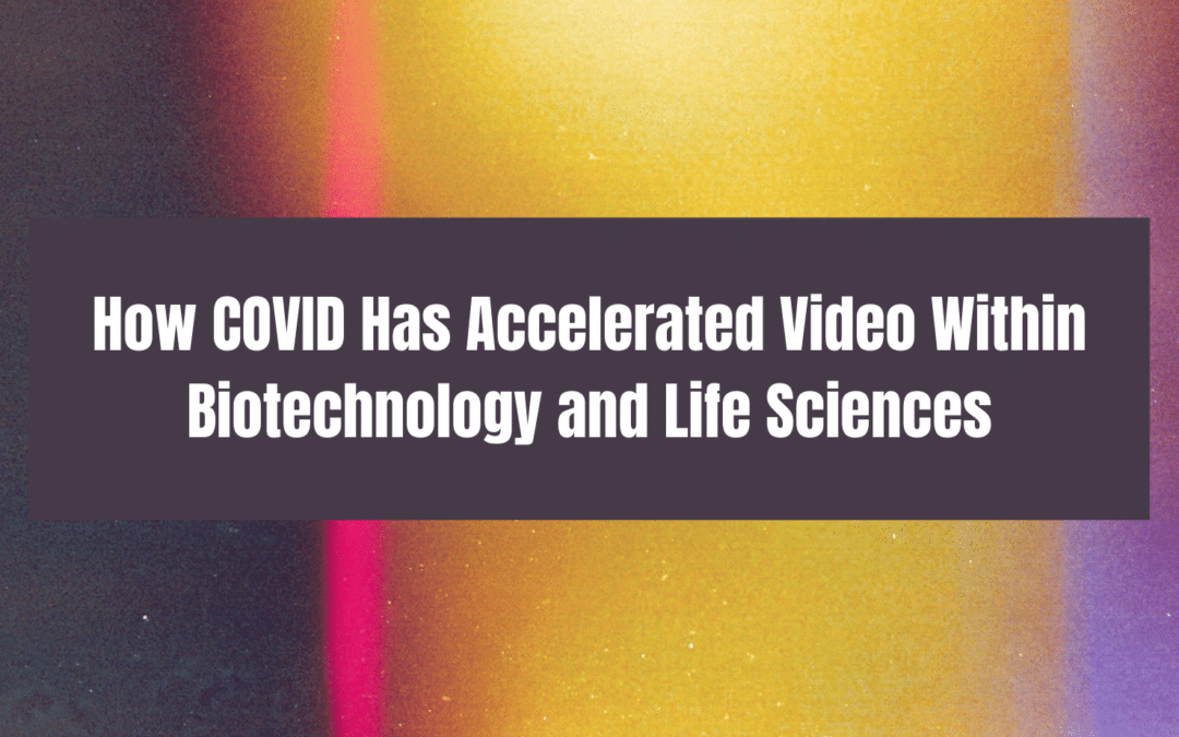 How COVID Has Accelerated Video Within Biotechnology and Life Sciences