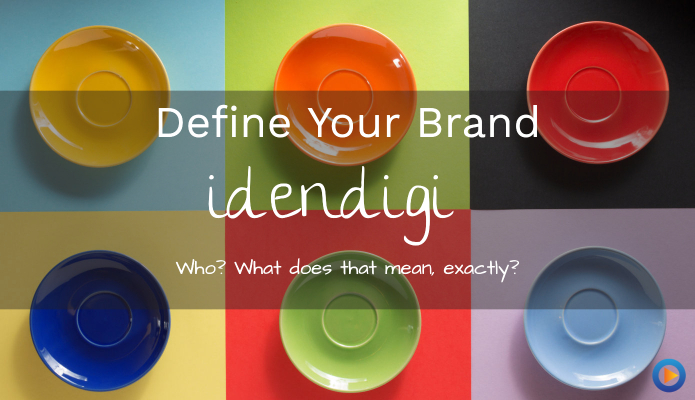 Defining Your Brand Idendigi? Idendi… Who? What Does That Mean, Exactly?