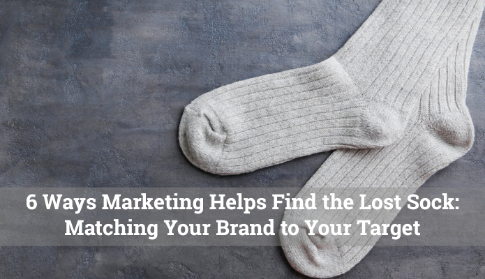 6 Ways Marketing Helps Find the Lost Sock: Matching Your Brand to Your Target