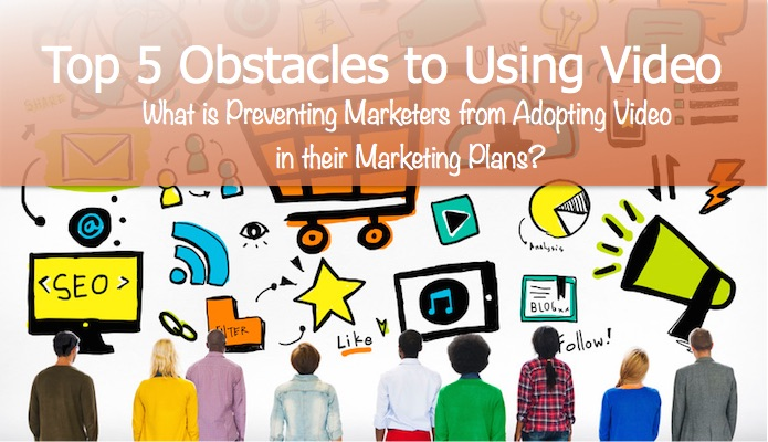 Top 5 Obstacles Preventing You from Adopting Video in Your Marketing Methodology