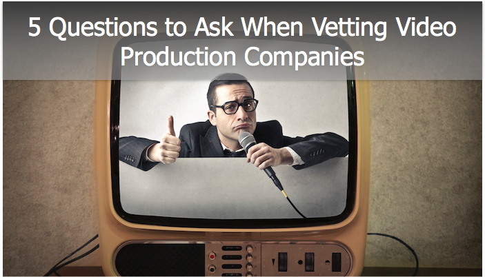 5 Questions to Ask when Vetting Video Production Companies