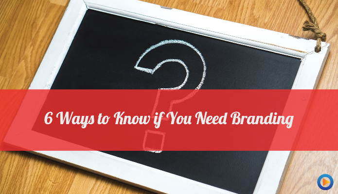 6 Ways To Know If You Need Branding