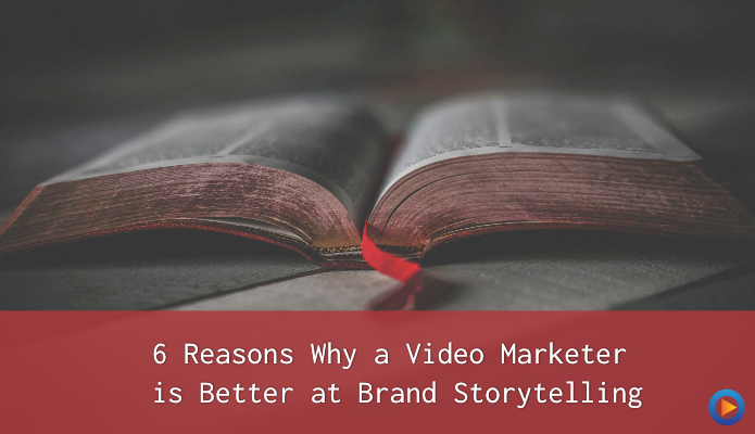 6 Reasons Why a Video Marketer is Better at Brand Storytelling