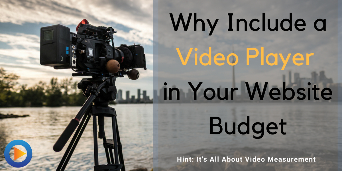 Why Include a Video Player In Your Website Budget (Hint: It's All About Video Measurement)